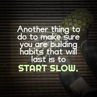 """vegan diet quote """"Another thing to make sure you are building habits that will last is to start slow"""""""